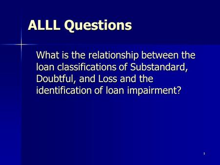 1 ALLL Questions What is the relationship between the loan classifications of Substandard, Doubtful, and Loss and the identification of loan impairment?