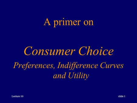 Lecture 10slide 1 A primer on Consumer Choice Preferences, Indifference Curves and Utility.