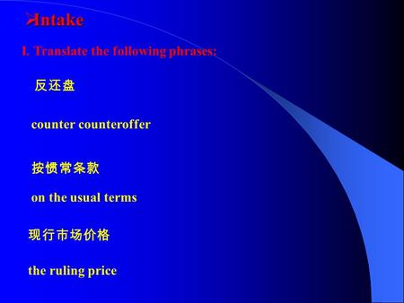  Intake 反还盘 按惯常条款 现行市场价格 counter counteroffer on the usual terms the ruling price I. Translate the following phrases: