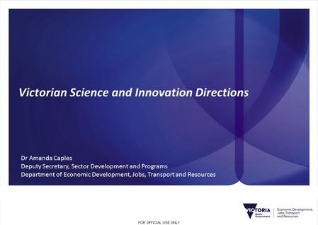 FOR OFFICIAL USE ONLY Victorian Science and Innovation Directions Dr Amanda Caples Deputy Secretary, Sector Development and Programs Department of Economic.