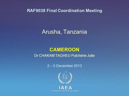 IAEA International Atomic Energy Agency Arusha, Tanzania CAMEROON Dr CHAKAM TAGHEU Pulchérie Julie 2 – 5 December 2013 RAF9038 Final Coordination Meeting.