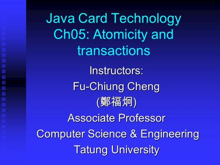 Java Card Technology Ch05: Atomicity and transactions Instructors: Fu-Chiung Cheng ( 鄭福炯 ) Associate Professor Computer Science & Engineering Computer.