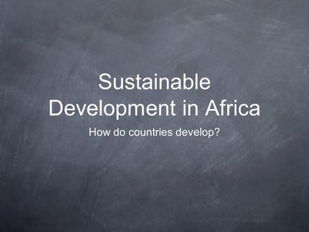 Sustainable Development in Africa How do countries develop?
