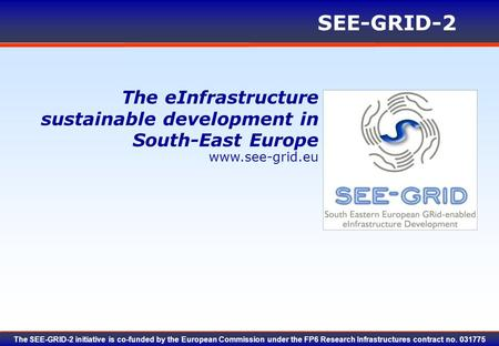 Www.see-grid.eu SEE-GRID-2 The SEE-GRID-2 initiative is co-funded by the European Commission under the FP6 Research Infrastructures contract no. 031775.