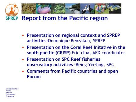 Secretariat of the Pacific Regional Environment Programme Report from the Pacific region Presentation on regional context and SPREP activities-Dominique.