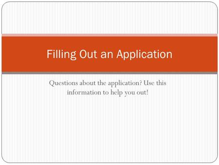 Questions about the application? Use this information to help you out! Filling Out an Application.