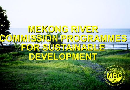 MEKONG RIVER COMMISSION PROGRAMMES FOR SUSTAINABLE DEVELOPMENT.
