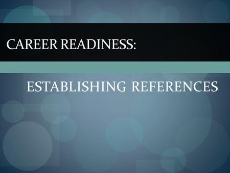 ESTABLISHING REFERENCES CAREER READINESS:. What are references? References are people whose names you submit to be contacted on your behalf when you apply.