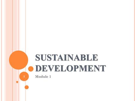 SUSTAINABLE DEVELOPMENT Module 1 1. I NTRODUCTION Sustainability : ability to upheld or maintain Sustainable Development : Sustainable development is.