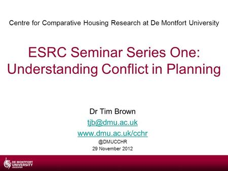 Centre for Comparative Housing Research at De Montfort University ESRC Seminar Series One: Understanding Conflict in Planning Dr Tim Brown
