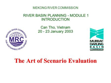 MEKONG RIVER COMMISSION RIVER BASIN PLANNING - MODULE 1 INTRODUCTION Can Tho, Vietnam 20 - 23 January 2003 The Art of Scenario Evaluation.