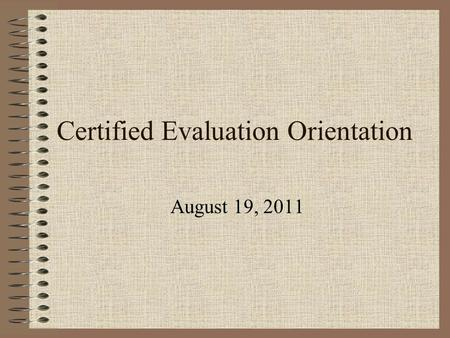 Certified Evaluation Orientation August 19, 2011.