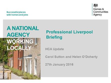 Successful places with homes and jobs A NATIONAL AGENCY WORKING LOCALLY Professional Liverpool Briefing HCA Update Carol Sutton and Helen O'Doherty 27th.
