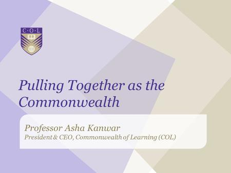 Professor Asha Kanwar President & CEO, Commonwealth of Learning (COL) Pulling Together as the Commonwealth.