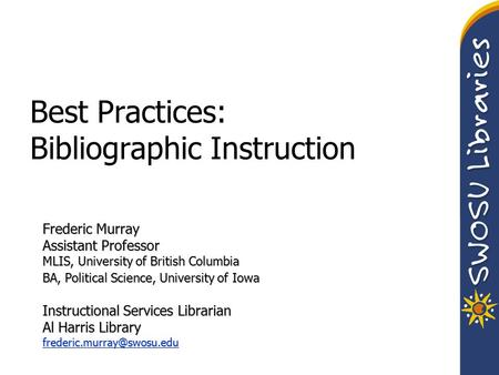 Best Practices: Bibliographic Instruction Frederic Murray Assistant Professor MLIS, University of British Columbia BA, Political Science, University of.