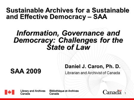 1 Daniel J. Caron, Ph. D. Librarian and Archivist of Canada Sustainable Archives for a Sustainable and Effective Democracy – SAA Information, Governance.