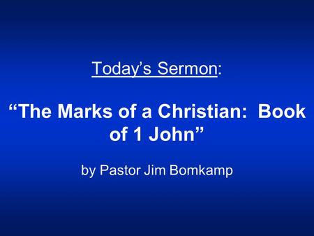 "Today's Sermon: ""The Marks of a Christian: Book of 1 John"" by Pastor Jim Bomkamp."