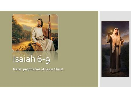 Isaiah 6-9 Isaiah prophecies of Jesus Christ. What do these things have in common?