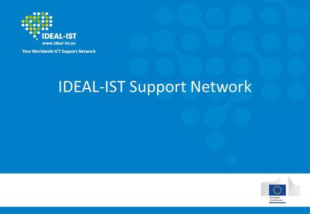 IDEAL-IST Support Network. Who we are Network of national contact points for ICT in Horizon 2020 Worldwide support In your own language.
