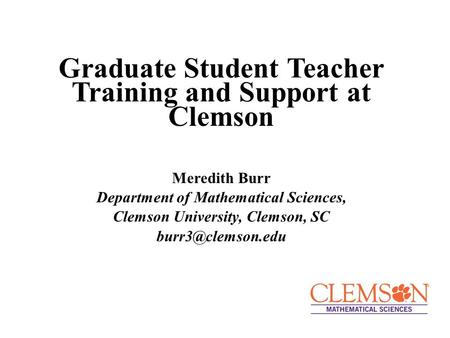 Graduate Student Teacher Training and Support at Clemson Meredith Burr Department of Mathematical Sciences, Clemson University, Clemson, SC