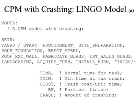 CPM with Crashing: LINGO Model (a) MODEL: ! A CPM model with crashing; SETS: TASKS / START, PROCUREMENT, SITE_PREPARATION, POUR_FOUNDATION, ERECT_STEEL,