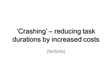 'Crashing' – reducing task durations by increased costs ( lecture )