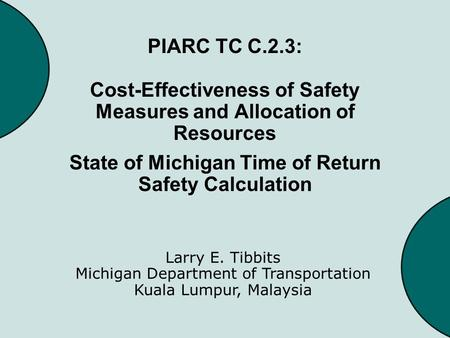 PIARC TC C.2.3: Cost-Effectiveness of Safety Measures and Allocation of Resources State of Michigan Time of Return Safety Calculation Larry E. Tibbits.