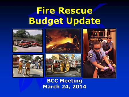Fire Rescue Budget Update BCC Meeting March 24, 2014.