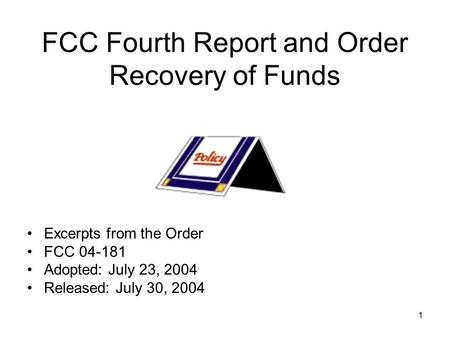 1 FCC Fourth Report and Order Recovery of Funds Excerpts from the Order FCC 04-181 Adopted: July 23, 2004 Released: July 30, 2004.