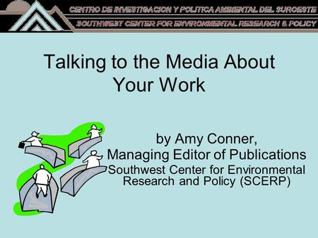 Talking to the Media About Your Work by Amy Conner, Managing Editor of Publications Southwest Center for Environmental Research and Policy (SCERP)