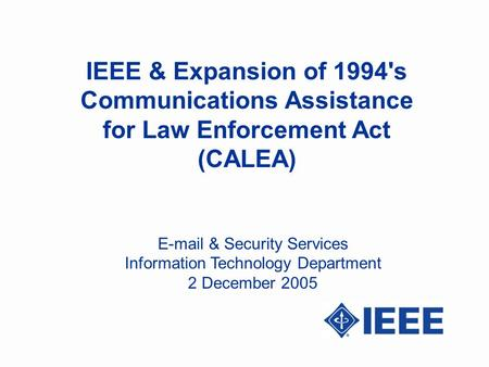 IEEE & Expansion of 1994's Communications Assistance for Law Enforcement Act (CALEA) E-mail & Security Services Information Technology Department 2 December.
