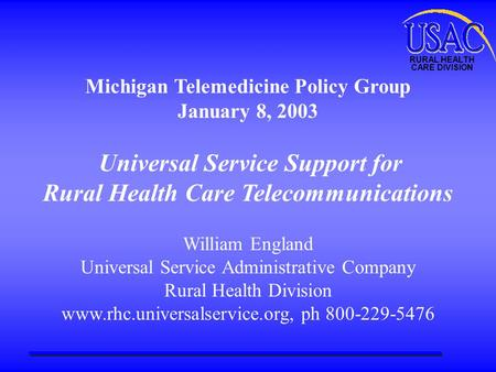 RURAL HEALTH CARE DIVISION Michigan Telemedicine Policy Group January 8, 2003 Universal Service Support for Rural Health Care Telecommunications William.