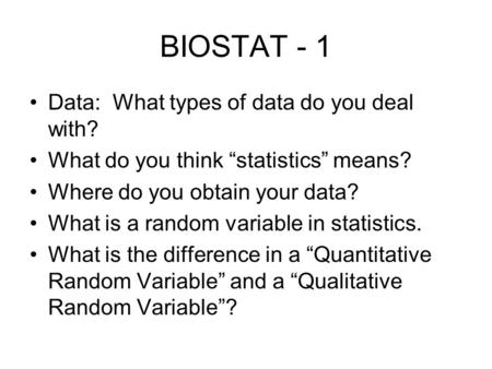 "BIOSTAT - 1 Data: What types of data do you deal with? What do you think ""statistics"" means? Where do you obtain your data? What is a random variable in."