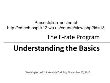 The E-rate Program Understanding the Basics Washington K-12 Statewide Training, November 23, 2015 Presentation posted at