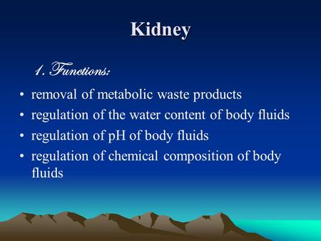 Kidney 1. Functions: removal of metabolic waste products regulation of the water content of body fluids regulation of pH of body fluids regulation of chemical.