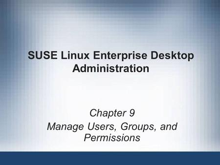SUSE Linux Enterprise Desktop Administration Chapter 9 Manage Users, Groups, and Permissions.