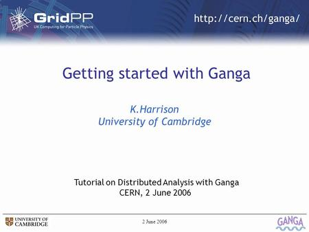 2 June 20061/17  Getting started with Ganga K.Harrison University of Cambridge Tutorial on Distributed Analysis with Ganga CERN, 2.