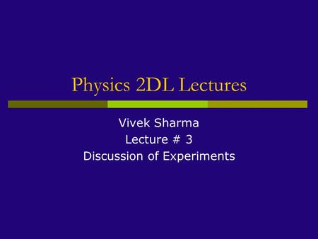 Physics 2DL Lectures Vivek Sharma Lecture # 3 Discussion of Experiments.