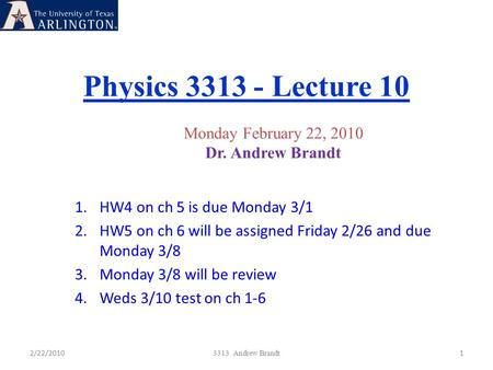 Physics 3313 - Lecture 10 2/22/20101 3313 Andrew Brandt Monday February 22, 2010 Dr. Andrew Brandt 1.HW4 on ch 5 is due Monday 3/1 2.HW5 on ch 6 will be.
