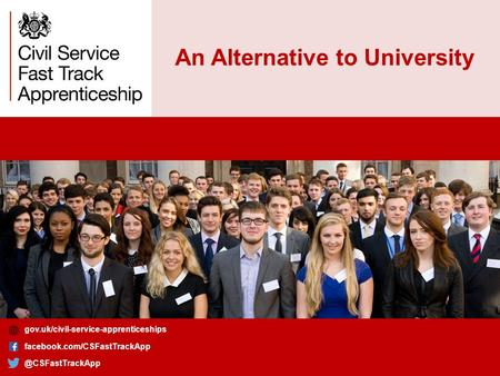 An Alternative to University gov.uk/civil-service-apprenticeships gov.uk/civil-service-apprenticeships facebook.com/CSFastTrackApp.