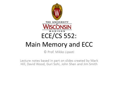 ECE/CS 552: Main Memory and ECC © Prof. Mikko Lipasti Lecture notes based in part on slides created by Mark Hill, David Wood, Guri Sohi, John Shen and.