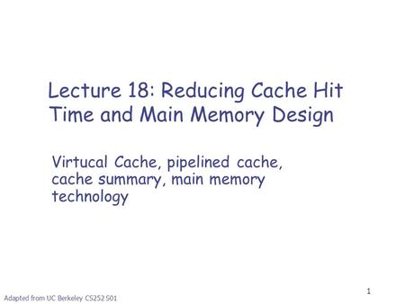 1 Adapted from UC Berkeley CS252 S01 Lecture 18: Reducing Cache Hit Time and Main Memory Design Virtucal Cache, pipelined cache, cache summary, main memory.