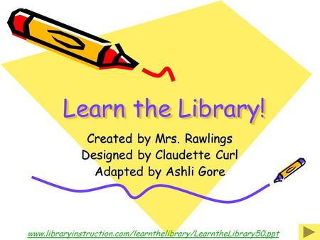 Learn the Library! Created by Mrs. Rawlings Designed by Claudette Curl Adapted by Ashli Gore www.libraryinstruction.com/learnthelibrary/LearntheLibrary50.ppt.