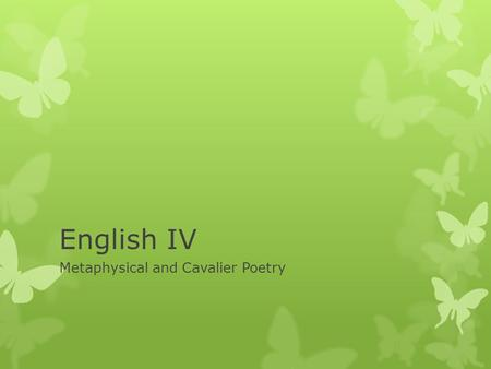 "English IV Metaphysical and Cavalier Poetry. What is Metaphysical Poetry?  Dates to the 17 th Century  Metaphysical means ""of or relating to the transcendent."