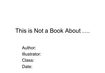 This is Not a Book About …. Author: Illustrator: Class: Date:
