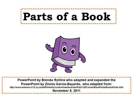 Parts of a Book PowerPoint by Brenda Rollins who adapted and expanded the PowerPoint by Zinnia Garcia-Bayardo, who adapted from:
