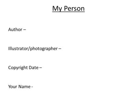 My Person Author – Illustrator/photographer – Copyright Date – Your Name -