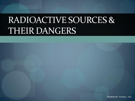 Noadswood Science, 2012 RADIOACTIVE SOURCES & THEIR DANGERS.