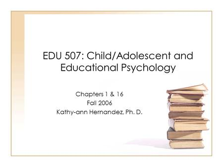 EDU 507: Child/Adolescent and Educational Psychology Chapters 1 & 16 Fall 2006 Kathy-ann Hernandez, Ph. D.