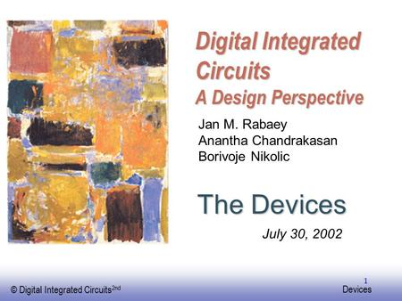 EE141 © Digital Integrated Circuits 2nd Devices 1 Digital Integrated Circuits A Design Perspective The Devices Jan M. Rabaey Anantha Chandrakasan Borivoje.
